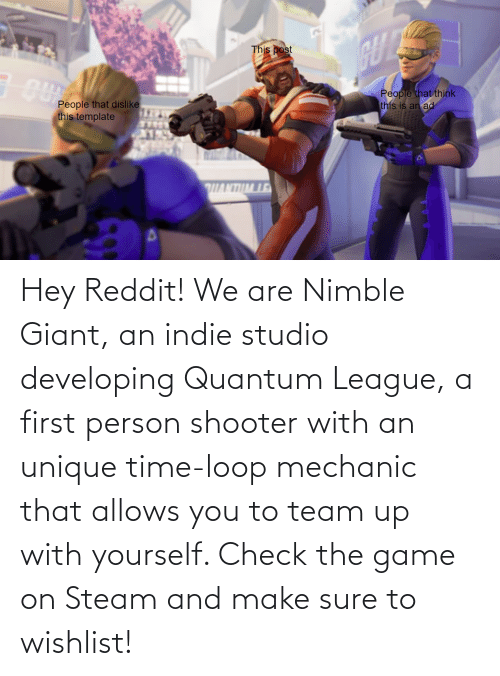 mechanic: Hey Reddit! We are Nimble Giant, an indie studio developing Quantum League, a first person shooter with an unique time-loop mechanic that allows you to team up with yourself. Check the game on Steam and make sure to wishlist!