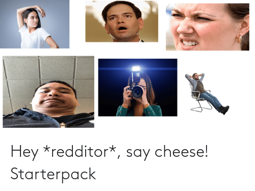 say cheese: Hey *redditor*, say cheese! Starterpack