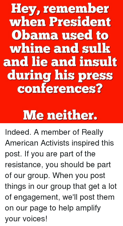 president obama: Hey, remember  when President  Obama used to  whine and sulk  and lie and insult  during his press  conferences?  Me neither. Indeed.  A member of Really American Activists inspired this post. If you are part of the resistance, you should be part of our group. When you post things in our group that get a lot of engagement, we'll post them on our page to help amplify your voices!