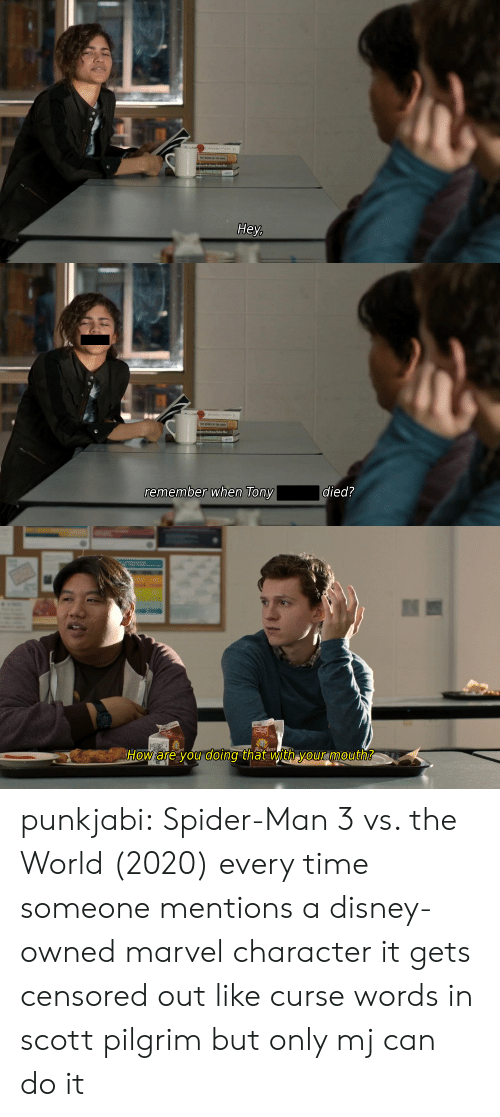 censored: Hey,   remember when Tony  died?   Banlen  How are you doing that with yourmouth? punkjabi:  Spider-Man 3 vs. the World (2020) every time someone mentions a disney-owned marvel character it gets censored out like curse words in scott pilgrim but only mj can do it