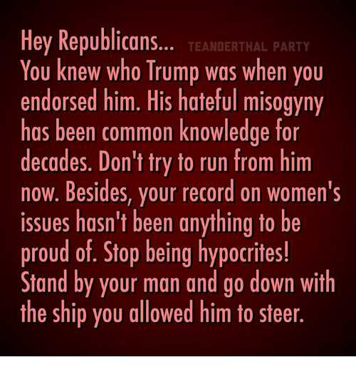 Trump: Hey Republicans  TEANDERTHAL PARTY  You knew who Trump was when you  endorsed him. His hateful misogyny  has been common knowledge for  decades. Don't try to run from him  now. Besides, your record on women's  issues hasn't been anything to be  proud of. Stop being hypocrites!  Stand by your man and go down with  the ship you allowed him to steer
