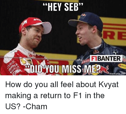 """F1, How, and Net: """"HEY SEB""""  FI BANTER  mematic.net How do you all feel about Kvyat making a return to F1 in the US?  -Cham"""
