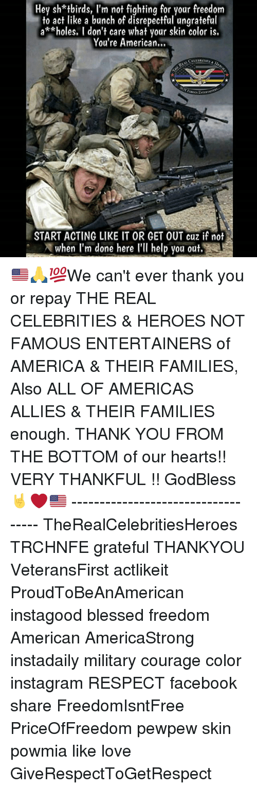 America, Blessed, and Facebook: Hey sh birds, I'm not fighting for your freedom  to act like a bunch of disrepectful ungrateful  a**holes. I don't care what your skin color is,  You're American...  CELEBRITIES 4  START ACTING LIKE IT OR GET OUT caz if not  When I'm done here I'll help you out. 🇺🇸🙏💯We can't ever thank you or repay THE REAL CELEBRITIES & HEROES NOT FAMOUS ENTERTAINERS of AMERICA & THEIR FAMILIES, Also ALL OF AMERICAS ALLIES & THEIR FAMILIES enough. THANK YOU FROM THE BOTTOM of our hearts!! VERY THANKFUL !! GodBless 🤘❤🇺🇸 ----------------------------------- TheRealCelebritiesHeroes TRCHNFE grateful THANKYOU VeteransFirst actlikeit ProudToBeAnAmerican instagood blessed freedom American AmericaStrong instadaily military courage color instagram RESPECT facebook share FreedomIsntFree PriceOfFreedom pewpew skin powmia like love GiveRespectToGetRespect