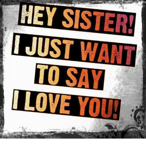 hey sister just want to say love you 5442060 hey sister! just want to say love you! love meme on sizzle