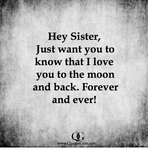 forever and ever: Hey Sister,  Just want you to  know that I love  you to the moon  and back. Forever  and ever!  www.QuotesGate.com