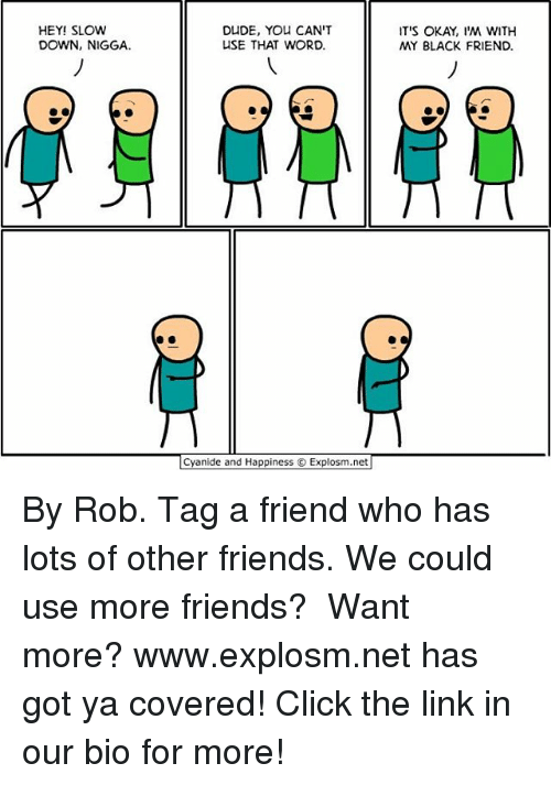 Click, Dude, and Friends: HEY! SLOW  DOWN, NIGGA.  DUDE, YOU CAN'T  USE THAT WORD.  Cyanide and Happiness Explosm.net  IT'S OKAY, I'M WITH  MY BLACK FRIEND. By Rob. Tag a friend who has lots of other friends. We could use more friends?⠀ ⠀ Want more? www.explosm.net has got ya covered! Click the link in our bio for more!