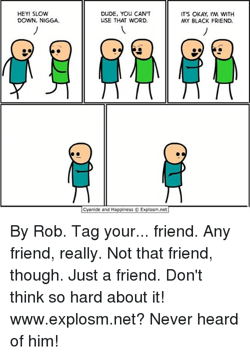 Black Friends: HEY! SLOW  DOWN, NIGGA.  DUDE, YOU CAN'T  USE THAT WORD.  Cyanide and Happiness Explosm.net  IT'S OKAY, I'M WITH  MY BLACK FRIEND. By Rob. Tag your... friend. Any friend, really. Not that friend, though. Just a friend. Don't think so hard about it!⠀ www.explosm.net? Never heard of him!