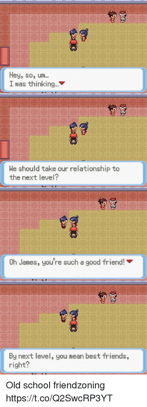 Friendzoning: Hey, so, um...  I was thinking...  We should take our relationship to  the next level?  Oh James, you're such a good friend!  By next level, you mean best friends,  right? Old school friendzoning https://t.co/Q2SwcRP3YT
