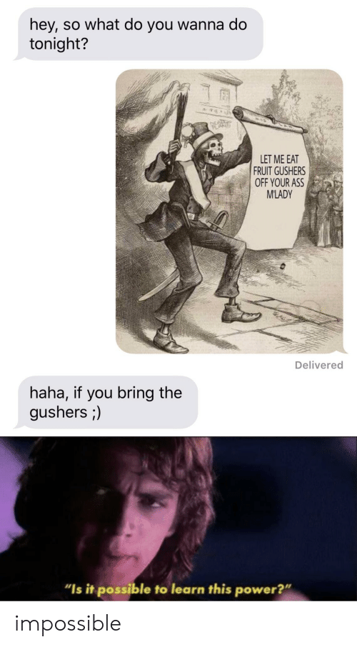 "mlady: hey, so what do you wanna do  tonight?  LET ME EAT  FRUIT GUSHERS  OFF YOUR ASS  M'LADY  Delivered  haha, if you bring the  gushers ;)  ""Is it possible to learn this power?"" impossible"