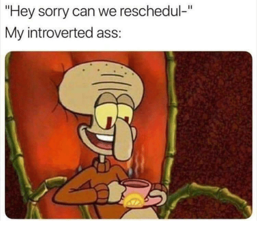 """introverted: """"Hey sorry can we reschedul-""""  My introverted ass:"""