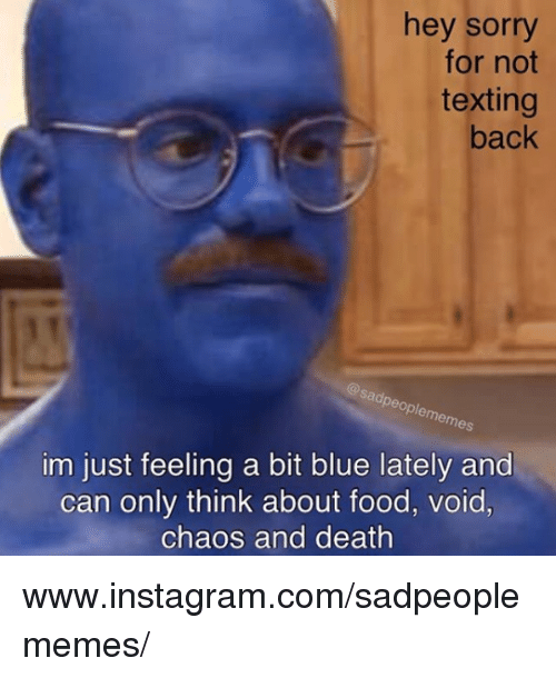 Food, Instagram, and Sorry: hey sorry  for not  texting  back  @sadpeoplememes  im just feeling a bit blue lately and  can only think about food, void,  chaos and death www.instagram.com/sadpeoplememes/