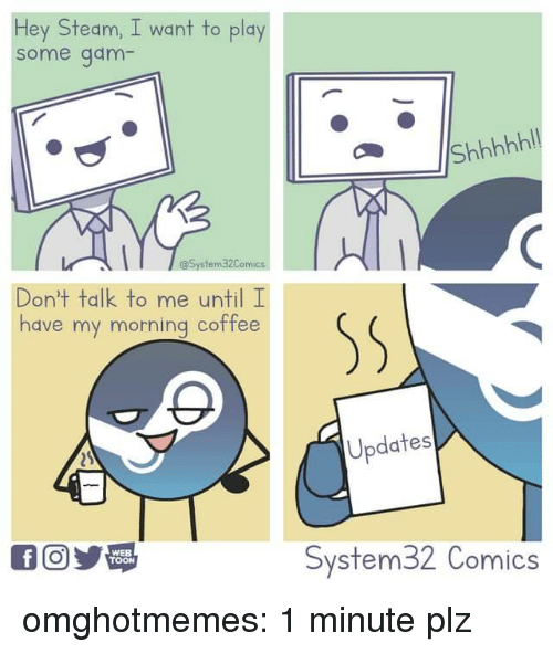 gam: Hey Steam, I want to play  some gam  Don't talk to me until I  have my morning coffee  Updates  WEB  TOON  System32 Comics omghotmemes:  1 minute plz