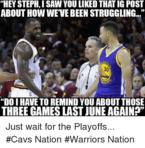"Cavs, Nba, and Games: ""HEY STEPH, ISAW YOU LIKEDTHAT IG POST  ABOUT HOWWEVEBEEN STRUGGLING...""  CHBAMEMES  DEN  TRIO  ""DO I HAVE TO REMIND YOU ABOUT THOSE  THREE GAMES LAST JUNEAGAIN?"" Just wait for the Playoffs... #Cavs Nation #Warriors Nation"
