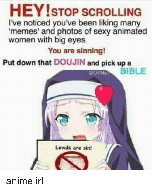 Anime, Memes, and Sexy: HEY!STOP SCROLLING  I've noticed youve been liking many  memes' and photos of sexy animated  women with big eyes  You are sinning!  Put down that DOUJIN and pick up a  BIBLE  Lewds are sin!