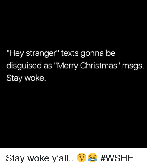 "stay woke: Hey stranger"" texts gonna be  disguised as ""Merry Christmas"" msgs.  Stay woke. Stay woke y'all.. 😯😂 #WSHH"