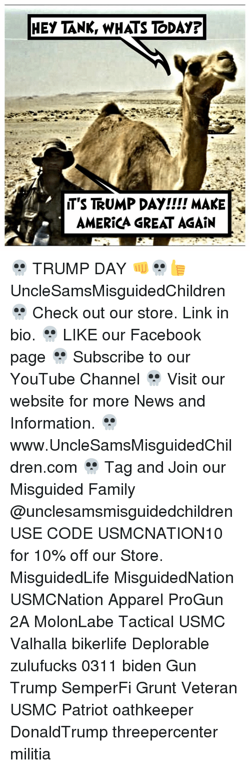 Make America Great Again Trump: HEY TANK, WHATS TODAY?  T'S TRUMP DAY!!!! MAKE  AMERICA GREAT AGAIN 💀 TRUMP DAY 👊💀👍 UncleSamsMisguidedChildren 💀 Check out our store. Link in bio. 💀 LIKE our Facebook page 💀 Subscribe to our YouTube Channel 💀 Visit our website for more News and Information. 💀 www.UncleSamsMisguidedChildren.com 💀 Tag and Join our Misguided Family @unclesamsmisguidedchildren USE CODE USMCNATION10 for 10% off our Store. MisguidedLife MisguidedNation USMCNation Apparel ProGun 2A MolonLabe Tactical USMC Valhalla bikerlife Deplorable zulufucks 0311 biden Gun Trump SemperFi Grunt Veteran USMC Patriot oathkeeper DonaldTrump threepercenter militia
