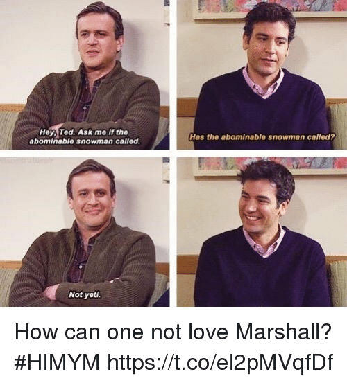 snowmans: Hey, Ted. Ask me if the  abominable snowman called  Has the abominable snowman called?  Not yeti How can one not love Marshall? #HIMYM https://t.co/el2pMVqfDf