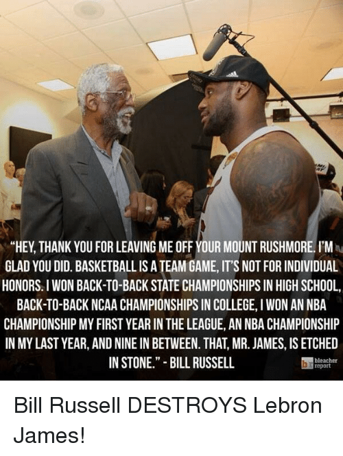 """ncaa championship: """"HEY THANK YOU FOR LEAVING ME OFF YOUR MOUNT RUSHMORE. I'M  GLAD YOU DID. BASKETBALLISATEAM GAME,IT'S NOT FOR INDIVIDUAL  HONORS I WON BACK-TO-BACK STATE CHAMPIONSHIPS IN HIGH SCHOOL,  BACK TO BACK NCAA CHAMPIONSHIPS IN COLLEGE, l WON AN NBA  CHAMPIONSHIP MY FIRST YEAR IN THE LEAGUE, AN NBA CHAMPIONSHIP  IN MYLAST YEAR, AND NINE IN BETWEEN. THAT MR. JAMES, IS ETCHED  IN STONE."""" BILL RUSSELL  report Bill Russell DESTROYS Lebron James!"""