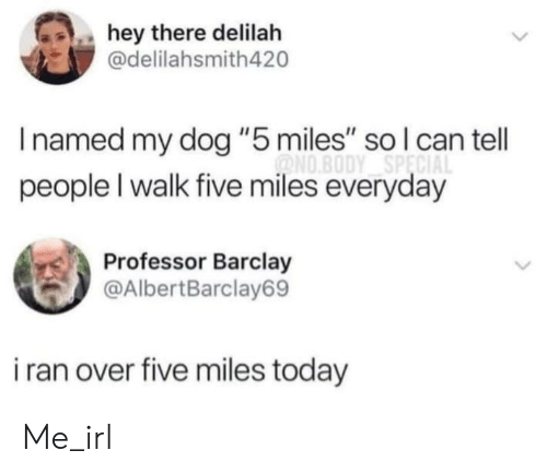 "barclay: hey there delilah  @delilahsmith420  Inamed my dog ""5 miles"" so l can tell  ONO.BODY SPECIA  people I walk five miles everyday  Professor Barclay  @AlbertBarclay69  i ran over five miles today Me_irl"