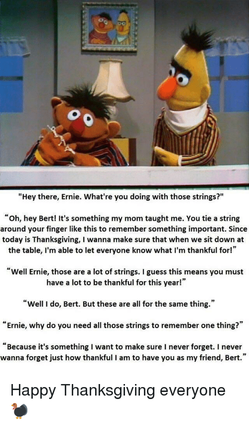 """its something: """"Hey there, Ernie. What're you doing with those strings?""""  """"oh, hey Bert! It's something my mom taught me. You tie a string  around your finger like this to remember something important. Since  today is Thanksgiving, I wanna make sure that when we sit down at  the table, I'm able to let everyone know what I'm thankful for!""""  Well Ernie, those are a lot of strings. I guess this means you must  have a lot to be thankful for this year!""""  """"Well I do, Bert. But these are all for the same thing.""""  """"Ernie, why do you need all those strings to remember one thing?""""  """"Because it's something I want to make sure I never forget. I never  wanna forget just how thankful I am to have you as my friend, Bert."""" Happy Thanksgiving everyone🦃"""