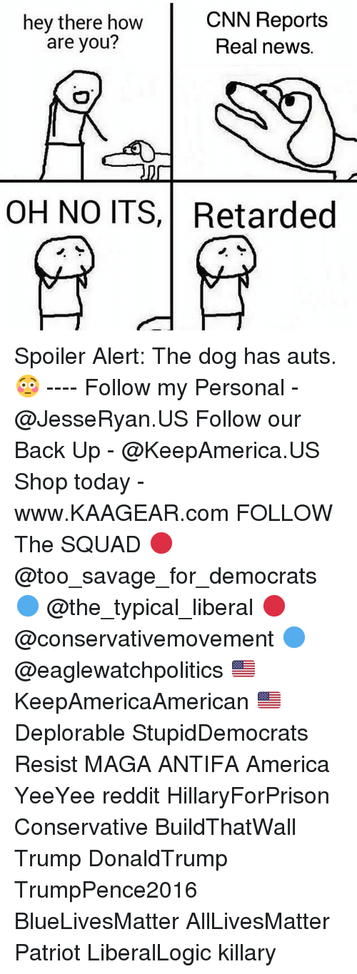Retardedness: hey there how  are you?  CNN Reports  Real news.  OH NO ITS,Retarded Spoiler Alert: The dog has auts. 😳 ---- Follow my Personal - @JesseRyan.US Follow our Back Up - @KeepAmerica.US Shop today - www.KAAGEAR.com FOLLOW The SQUAD 🔴 @too_savage_for_democrats 🔵 @the_typical_liberal 🔴 @conservativemovement 🔵 @eaglewatchpolitics 🇺🇸 KeepAmericaAmerican 🇺🇸 Deplorable StupidDemocrats Resist MAGA ANTIFA America YeeYee reddit HillaryForPrison Conservative BuildThatWall Trump DonaldTrump TrumpPence2016 BlueLivesMatter AllLivesMatter Patriot LiberalLogic killary