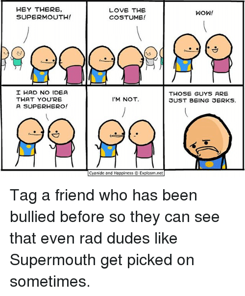 Love, Memes, and Superhero: HEY THERE,  SUPERMOUTH!  LOVE THE  COSTUME!  WOW!  I HAD NO IDEA  THAT YOU'RE  A SUPERHERO!  THOSE GUYS ARE  SUST BEING SERKS  I'M NOT  Cyanide and Happiness © Explosm.net Tag a friend who has been bullied before so they can see that even rad dudes like Supermouth get picked on sometimes.