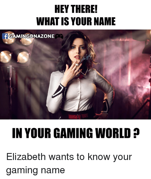 what is your name: HEY THERE!  WHAT IS YOUR NAME  GAMINGDNAZONE  IN YOUR GAMING WORLD Elizabeth wants to know your gaming name