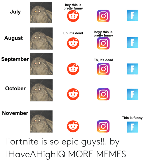 October November: hey this is  pretty funny  July  Eh, it's deadheyy this is  pretty funny  August  September  Eh, it's dead  October  November  This is funny Fortnite is so epic guys!!! by IHaveAHighIQ MORE MEMES