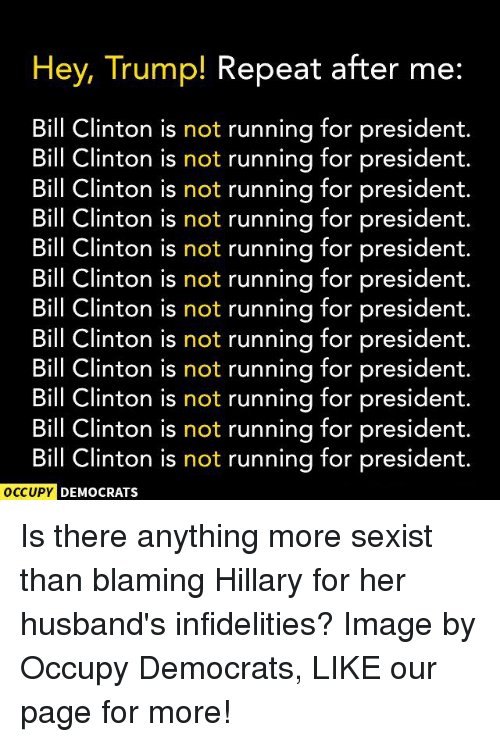 Trump: Hey, Trump! Repeat after me  Bill Clinton is not running for president.  Bill Clinton is not running for president.  Bill Clinton is not running for president.  Bill Clinton is not running for president  Bill Clinton is not running for president  Bill Clinton is not running for president.  Bill Clinton is not running for president.  Bill Clinton is not running for president.  Bill Clinton is not running for president  Bill Clinton is not running for president.  Bill Clinton is not running for president.  Bill Clinton is not running for president.  OCCUPY DEMOCRATS Is there anything more sexist than blaming Hillary for her husband's infidelities?  Image by Occupy Democrats, LIKE our page for more!