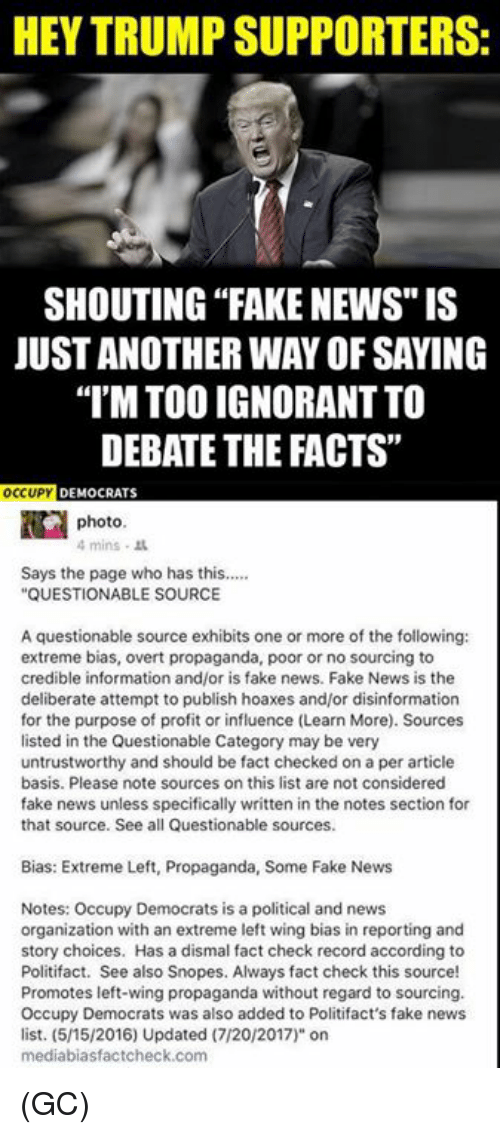 "Facts, Fake, and Ignorant: HEY TRUMP SUPPORTERS:  SHOUTING ""FAKE NEWS"" IS  JUST ANOTHER WAY OF SAYING  I'M TOO IGNORANT TO  DEBATE THE FACTS""  OCUP DEMOCRATS  photo  4mins .  Says the page who has this....  QUESTIONABLE SOURCE  A questionable source exhibits one or more of the following:  extreme bias, overt propaganda, poor or no sourcing to  credible information and/or is fake news. Fake News is the  deliberate attempt to publish hoaxes and/or disinformation  for the purpose of profit or influence (Learn More). Sources  listed in the Questionable Category may be very  untrustworthy and should be fact checked on a per article  basis. Please note sources on this list are not considered  fake news unless specifically written in the notes section for  that source. See all Questionable sources.  Bias: Extreme Left, Propaganda, Some Fake News  Notes: Occupy Democrats is a political and news  organization with an extreme left wing bias in reporting and  story choices. Has a dismal fact check record according to  Politifact. See also Snopes. Always fact check this source!  Promotes left-wing propaganda without regard to sourcing.  Occupy Democrats was also added to Politifact's fake news  list. (5/15/2016) Updated (7/20/2017)"" on  mediabiasfactcheck.com (GC)"