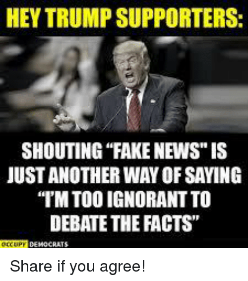 """Faking News: HEY TRUMP SUPPORTERS  SHOUTING """"FAKE NEWS"""" IS  JUST ANOTHER WAY OF SAYING  IM TOO IGNORANT TO  DEBATE THE FACTS"""" Share if you agree!"""