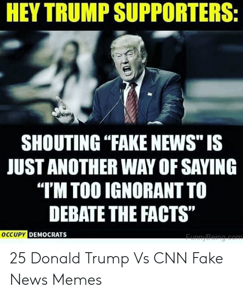 """Cnn Fake: HEY TRUMP SUPPORTERS  SHOUTING """"FAKE NEWS"""" IS  JUST ANOTHER WAY OF SAYING  """"T'M TOO IGNORANTTO  DEBATE THE FACTS""""  DEMOCRATS  OCCUPY DEMC 25 Donald Trump Vs CNN Fake News Memes"""