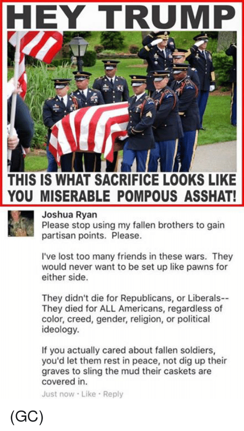 Trump: HEY TRUMP  THIS IS WHAT SACRIFICE LOOKS LIKE  YOU MISERABLE POMPOUS ASSHAT!  Joshua Ryan  Please stop using my fallen brothers to gain  partisan points. Please.  I've lost too many friends in these wars. They  would never want to be set up like pawns for  either side.  They didn't die for Republicans, or Liberals--  They died for ALL Americans, regardless of  color, creed, gender, religion, or political  ideology.  If you actually cared about fallen soldiers,  you'd let them rest in peace, not dig up their  graves to sling the mud their caskets are  covered in.  Just now Like Reply (GC)