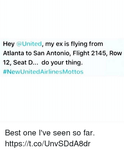 united airline: Hey  United  my ex is flying from  Atlanta to San Antonio, Flight 2145, Row  12, Seat D... do your thing.  #New United Airline SMottos Best one I've seen so far. https://t.co/UnvSDdA8dr