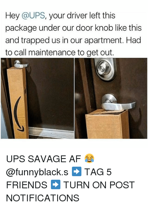 Af, Friends, and Savage: Hey @UPS, your driver left this  package under our door knob like this  and trapped us in our apartment. Had  to call maintenance to get out. UPS SAVAGE AF 😂 @funnyblack.s ➡️ TAG 5 FRIENDS ➡️ TURN ON POST NOTIFICATIONS