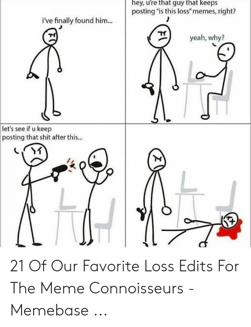 "Loss Memes: hey, ure that guy that keeps  posting ""is this loss"" memes, right?  i've finally found him...  yeah, why?  let's see if u keep  posting that shit after this... 21 Of Our Favorite Loss Edits For The Meme Connoisseurs - Memebase ..."