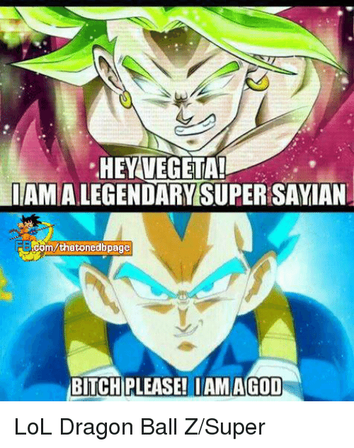 Dragon Ball Z Super: .HEY VEGETA!  IAMALEGENDARYSUPERSAYIAN  Com Mthatonedbpage  BITCH PLEASE! IAM AGOD LoL Dragon Ball Z/Super
