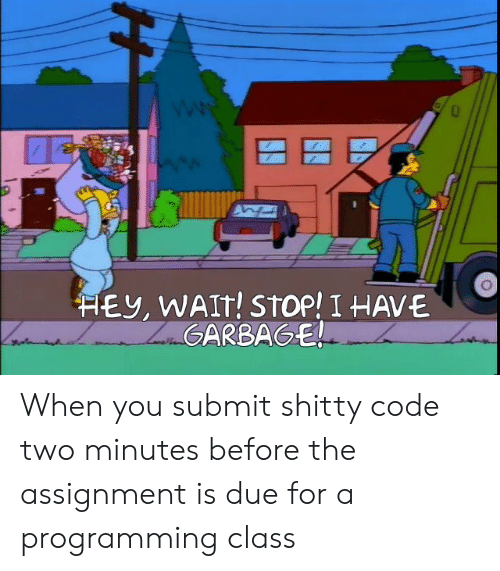 Submit: HEY, WAIT! STOP! I HAVE  ZaGARBAGE! When you submit shitty code two minutes before the assignment is due for a programming class