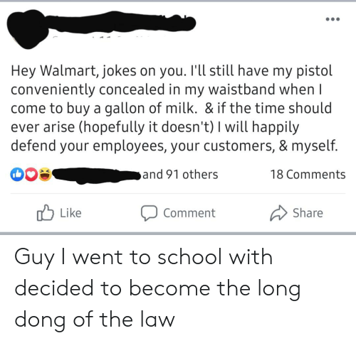 Walmart Jokes: Hey Walmart, jokes on you. I'll still have my pistol  conveniently concealed in my waistband when I  come to buy a gallon of milk. & if the time should  ever arise (hopefully it doesn't) I will happily  defend your employees, your customers, & myself.  and 91 others  18 Comments  Like  Share  Comment Guy I went to school with decided to become the long dong of the law