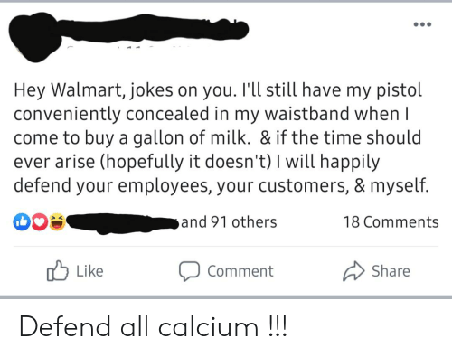 Walmart Jokes: Hey Walmart, jokes on you. I'll still have my pistol  conveniently concealed in my waistband when I  come to buy a gallon of milk. & if the time should  ever arise (hopefully it doesn't) I will happily  defend your employees, your customers, & myself.  and 91 others  18 Comments  Like  Share  Comment Defend all calcium !!!