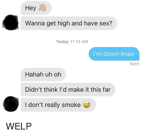 Get High: Hey  Wanna get high and have sex?  Today 11:13 AM  I'm down Imao  Sent  Hahah uh oh  Didn't think I'd make it this far  I don't really smoke e WELP