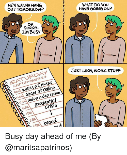 Memes, Sorry, and Work: HEY! WANNA HANG  OUT TOMORROW?  WHAT DO YOU  HAVE GOING ON?  애  SORRY-  IM BUSY  SATURDAY  SEPTEMBER23  JUST LiKE, WORK STUFF  AM Wake up Iguess  JOAA stare at ceiling  am wallow in depression  2m existential  crisis  PM  2PM  3PM broo Busy day ahead of me (By @maritsapatrinos)