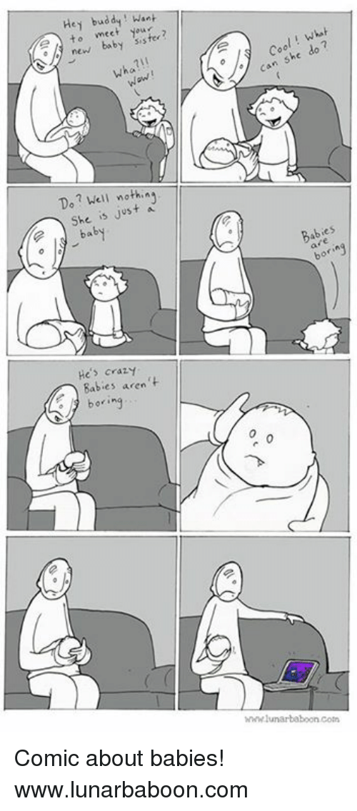 Bored, Memes, and 🤖: Hey Want  to meet  sister?  new baby wha?  Want  Do? Well a  She is just baby  He's crazy  Babies aren  boring  A can she do 7  y tes  46 whwwlunarbaboon coin Comic about babies! www.lunarbaboon.com