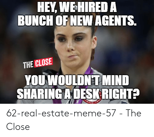 Estate Meme: HEY, WEHIRED A  BUNCH OF NEW AGENTS.  THE CLOSE  YOU WOULDNT MIND  SHARING A DESI RIGHT? 62-real-estate-meme-57 - The Close