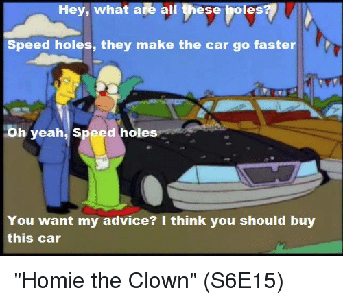 "Advice, Homie, and Memes: Hey, what are all these boles  Speed holes, they make the car go faster rr  Oh yeah, speed holes  You want my advice? I think you should buy  this car ""Homie the Clown"" (S6E15)"
