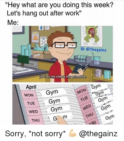 """Gym, Sorry, and Thug: """"Hey what are you doing this week?  Let's hang out after work""""  Me:  IG: @thegainz  justlet me check my schedule  April  MON Gym  TUEGym  WEDGym  Gym  THUG m  Gym Sorry, *not sorry* 💪🏼 @thegainz"""