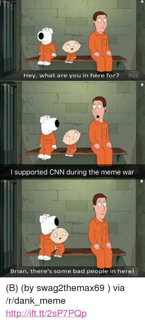 "meme war: Hey, what are you in here for?  I supported CNN during the meme war  Brian, there's some bad people in here! <p>(B) (by swag2themax69 ) via /r/dank_meme <a href=""http://ift.tt/2sP7PQp"">http://ift.tt/2sP7PQp</a></p>"