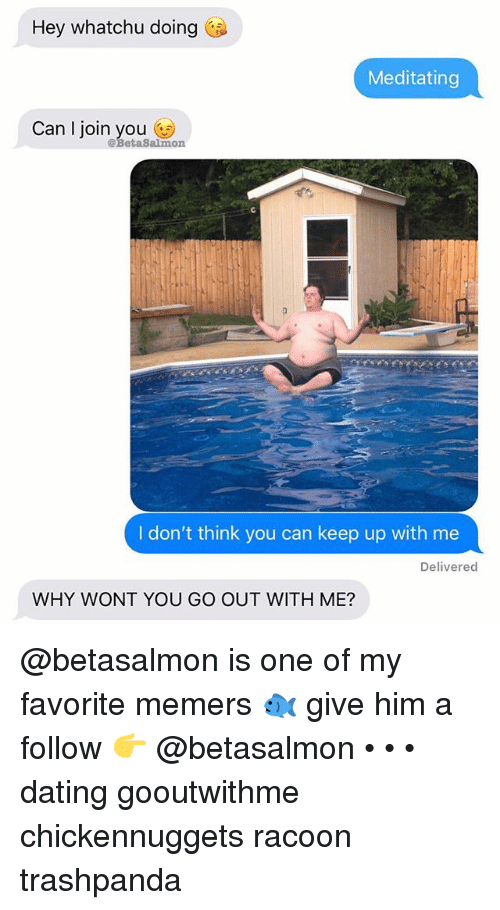 Whatchu: Hey whatchu doing  Meditating  Can l join you n  @BetaSalmo  I don't think you can keep up with me  Delivered  WHY WONT YOU GO OUT WITH ME? @betasalmon is one of my favorite memers 🐟 give him a follow 👉 @betasalmon • • • dating gooutwithme chickennuggets racoon trashpanda