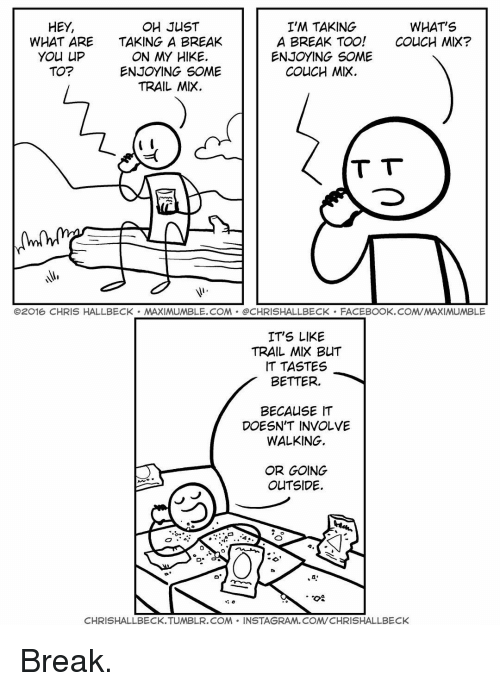 Trail Mix: HEY,  WHAT'S  OH JUST  I'M TAKING  A BREAK TOO!  COUCH MIX7  WHAT ARE  TAKING A BREAK  YOU LIP  ON MY HIKE.  ENJOYING SOME  TO?  ENJOYING SOME  COUCH MIX  TRAIL MIX  t  T T  O2016 CHRIS HALLBECK MAXIMUMBLE.COM CHRISHALLBECK FACEBOOK.COM/MAXIMUMBLE  IT'S LIKE  TRAIL MIX BUT  IT TASTES  BETTER  BECAUSE IT  DOESN'T INVOLVE  WALKING.  OR GOING  OUTSIDE.  D. G  TOS  CHRISHALLBECK.TUMBLR.COM NSTAGRAM, COM/CHRISHALLBECK Break.
