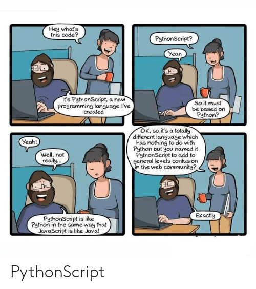 Whats This: Hey what's  this code?  PythonScript?  Yeah  It's PythonScript, a new  programming language I've  created  So it must  be based on  Python?  OK, so it's a totally  different language which  has nothing to do with  Python but you named it  PythonScript to add to  general levels confusion  in the web communitye  Yeah!  Well, not  really  Exactiy  PythonScript is like  Python in the same way that  JavaScript is like Java! PythonScript